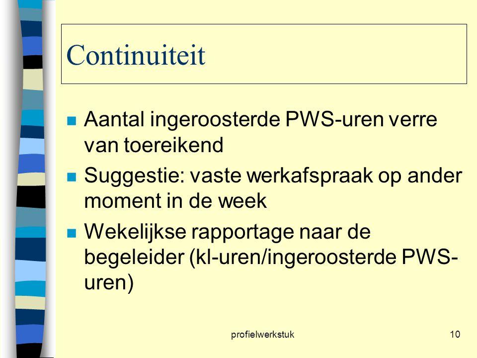 profielwerkstuk10 Continuiteit n Aantal ingeroosterde PWS-uren verre van toereikend n Suggestie: vaste werkafspraak op ander moment in de week n Wekelijkse rapportage naar de begeleider (kl-uren/ingeroosterde PWS- uren)