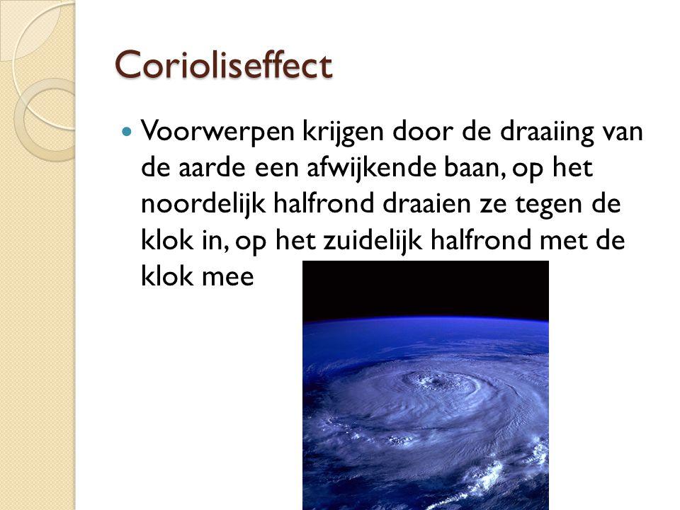 Corioliseffect Voorwerpen krijgen door de draaiing van de aarde een afwijkende baan, op het noordelijk halfrond draaien ze tegen de klok in, op het zu