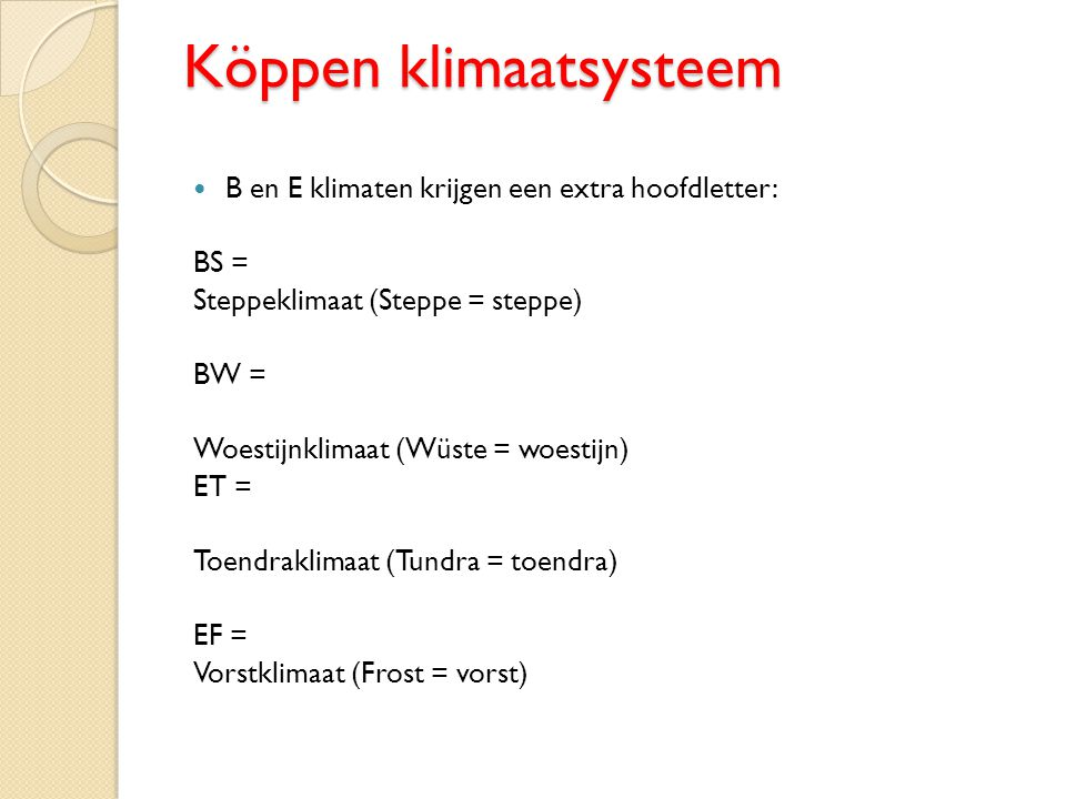 Köppen klimaatsysteem B en E klimaten krijgen een extra hoofdletter: BS = Steppeklimaat (Steppe = steppe) BW = Woestijnklimaat (Wüste = woestijn) ET =