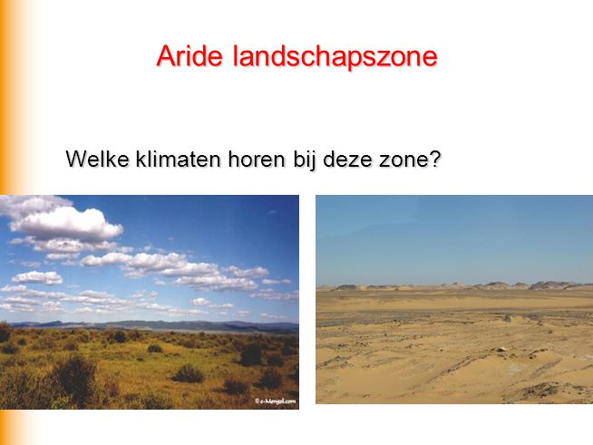 Aride (droge) landschapszone  B Temperatuur varieert: dag en breedteligging Steppeklimaat (> 250 mm per jaar)  BS Woestijnklimaat (< 250 mm per jaar)  BW Steppeklimaat: semi-aride Natuurlijke vegetatie: steppe, woestijn