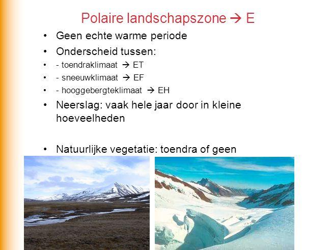 Polaire landschapszone  E Geen echte warme periode Onderscheid tussen: - toendraklimaat  ET - sneeuwklimaat  EF - hooggebergteklimaat  EH Neerslag