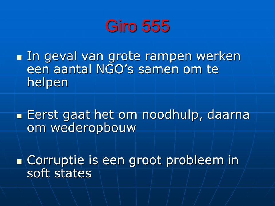 Giro 555 In geval van grote rampen werken een aantal NGO's samen om te helpen In geval van grote rampen werken een aantal NGO's samen om te helpen Eerst gaat het om noodhulp, daarna om wederopbouw Eerst gaat het om noodhulp, daarna om wederopbouw Corruptie is een groot probleem in soft states Corruptie is een groot probleem in soft states