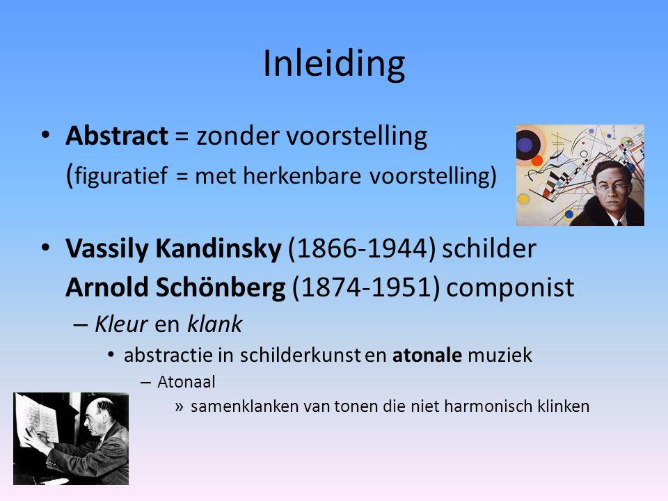 Inleiding Abstract = zonder voorstelling ( figuratief = met herkenbare voorstelling) Vassily Kandinsky (1866-1944) schilder Arnold Schönberg (1874-1951) componist – Kleur en klank abstractie in schilderkunst en atonale muziek – Atonaal » samenklanken van tonen die niet harmonisch klinken