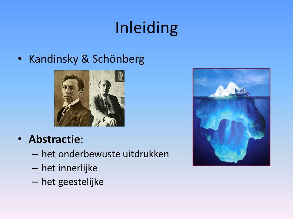 Inleiding Kandinsky & Schönberg Abstractie: – het onderbewuste uitdrukken – het innerlijke – het geestelijke