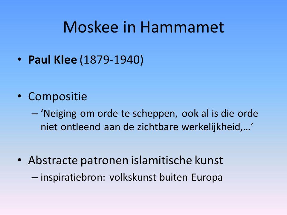 Moskee in Hammamet Paul Klee (1879-1940) Compositie – 'Neiging om orde te scheppen, ook al is die orde niet ontleend aan de zichtbare werkelijkheid,…' Abstracte patronen islamitische kunst – inspiratiebron: volkskunst buiten Europa