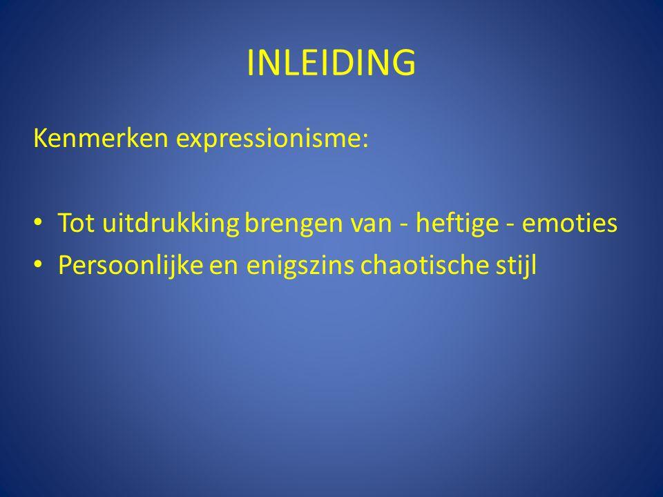 INLEIDING Kenmerken expressionisme: Tot uitdrukking brengen van - heftige - emoties Persoonlijke en enigszins chaotische stijl