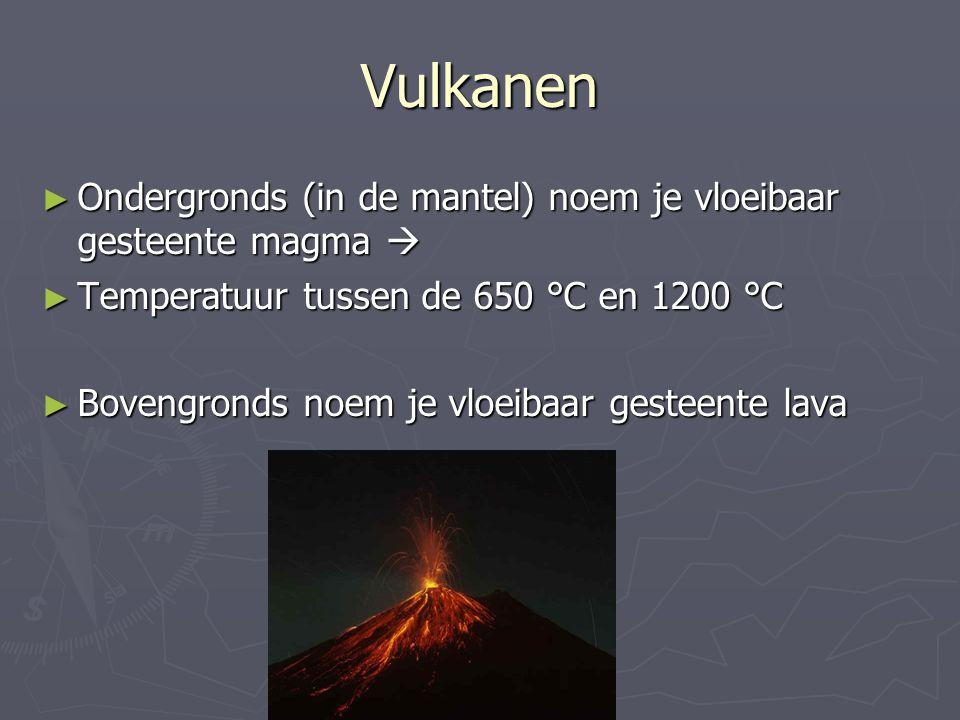 Vulkanen ► Ondergronds (in de mantel) noem je vloeibaar gesteente magma  ► Temperatuur tussen de 650 °C en 1200 °C ► Bovengronds noem je vloeibaar ge