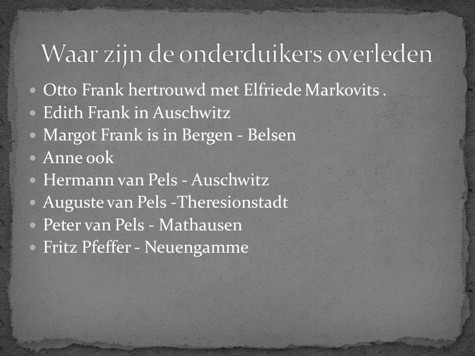 Otto Frank hertrouwd met Elfriede Markovits. Edith Frank in Auschwitz Margot Frank is in Bergen - Belsen Anne ook Hermann van Pels - Auschwitz Auguste