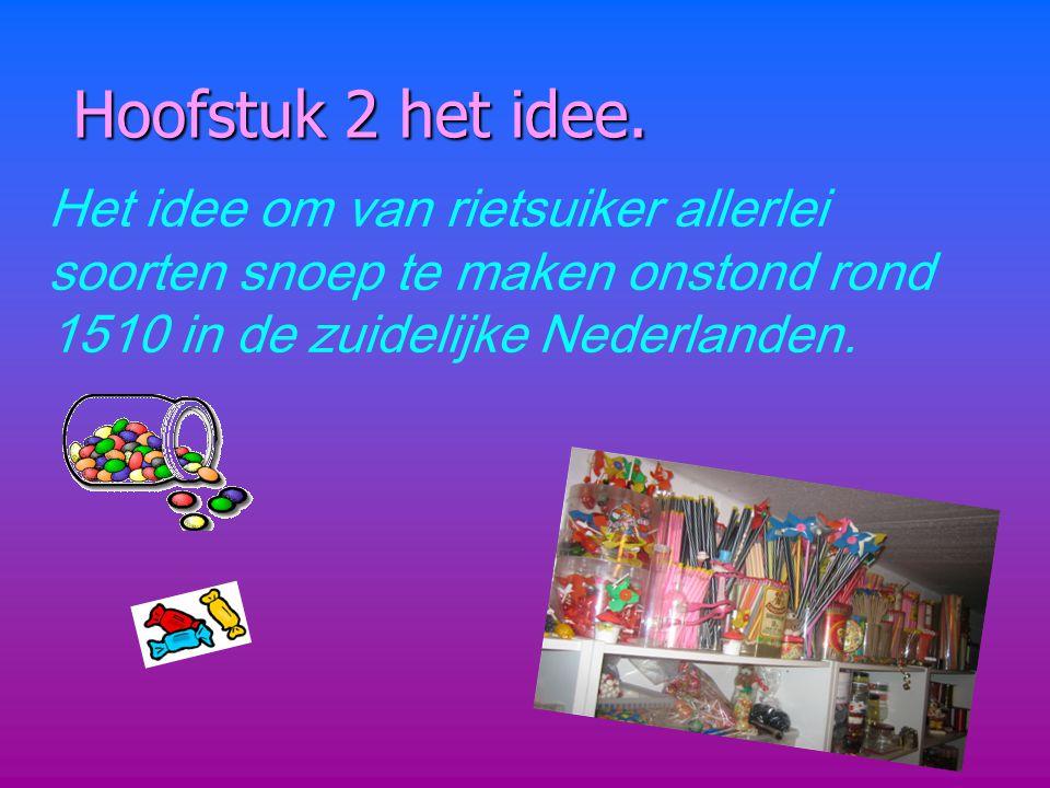 Hoofstuk 2 het idee. Het idee om van rietsuiker allerlei soorten snoep te maken onstond rond 1510 in de zuidelijke Nederlanden.