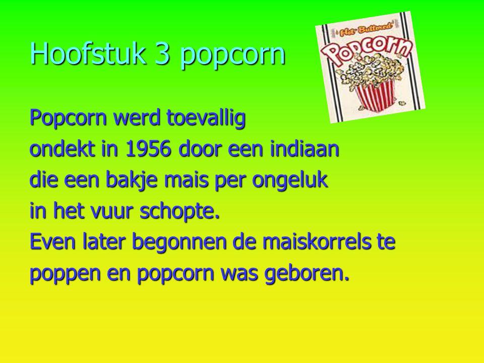 Hoofstuk 3 popcorn Popcorn werd toevallig ondekt in 1956 door een indiaan die een bakje mais per ongeluk in het vuur schopte. Even later begonnen de m