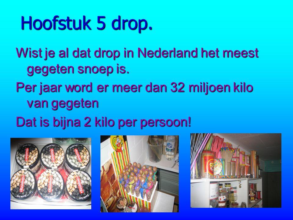 Hoofstuk 5 drop. Wist je al dat drop in Nederland het meest gegeten snoep is. Per jaar word er meer dan 32 miljoen kilo van gegeten Dat is bijna 2 kil