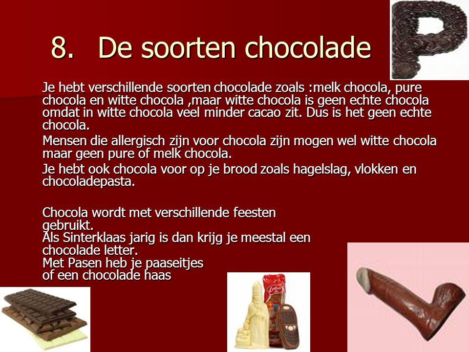 8.De soorten chocolade Je hebt verschillende soorten chocolade zoals :melk chocola, pure chocola en witte chocola,maar witte chocola is geen echte chocola omdat in witte chocola veel minder cacao zit.