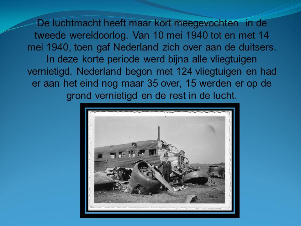 De luchtmacht heeft maar kort meegevochten in de tweede wereldoorlog. Van 10 mei 1940 tot en met 14 mei 1940, toen gaf Nederland zich over aan de duit