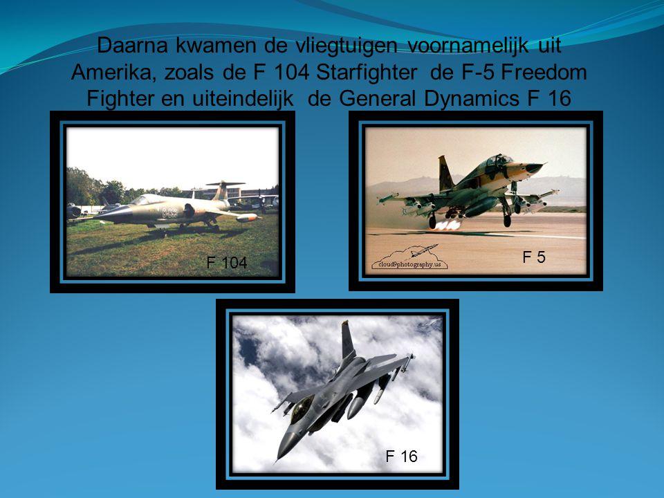 Daarna kwamen de vliegtuigen voornamelijk uit Amerika, zoals de F 104 Starfighter de F-5 Freedom Fighter en uiteindelijk de General Dynamics F 16 F 10