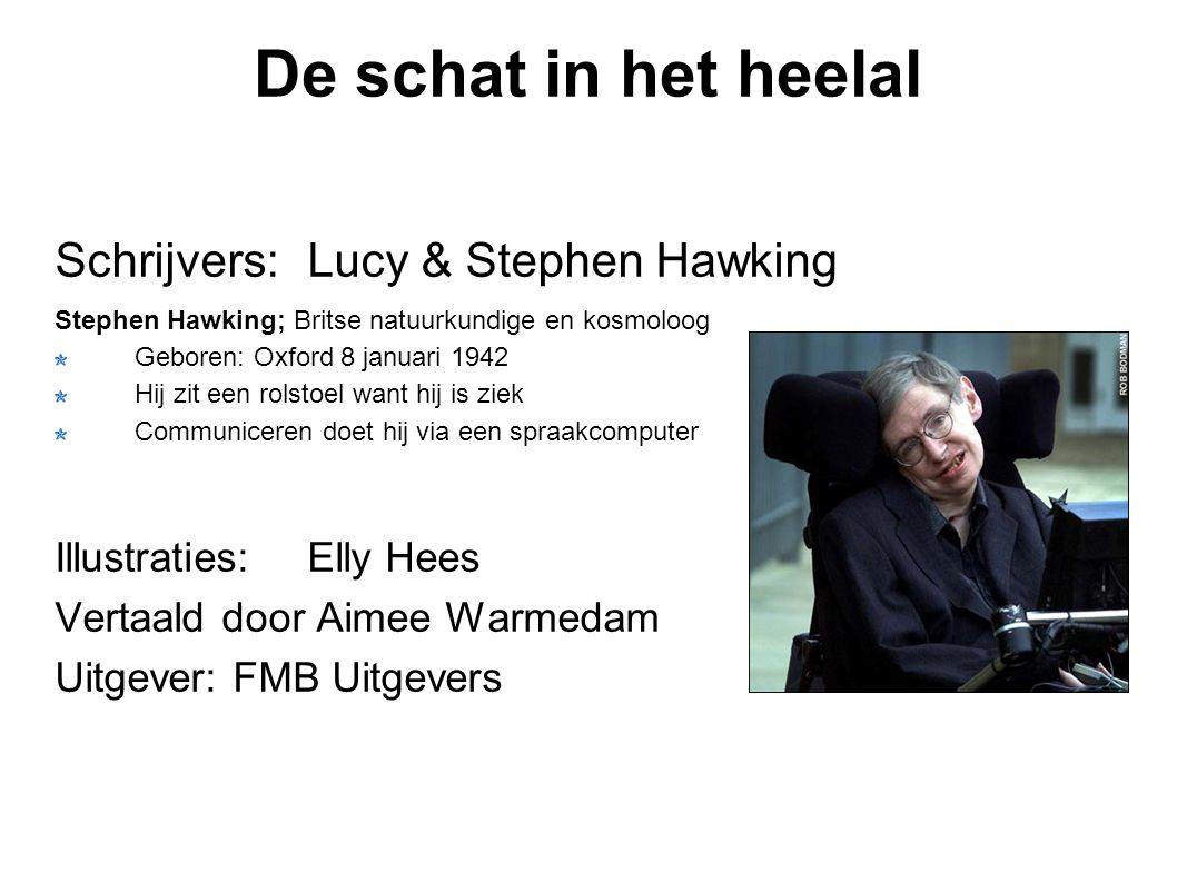 De schat in het heelal Schrijvers:Lucy & Stephen Hawking Stephen Hawking; Britse natuurkundige en kosmoloog Geboren: Oxford 8 januari 1942 Hij zit een rolstoel want hij is ziek Communiceren doet hij via een spraakcomputer Illustraties:Elly Hees Vertaald door Aimee Warmedam Uitgever: FMB Uitgevers