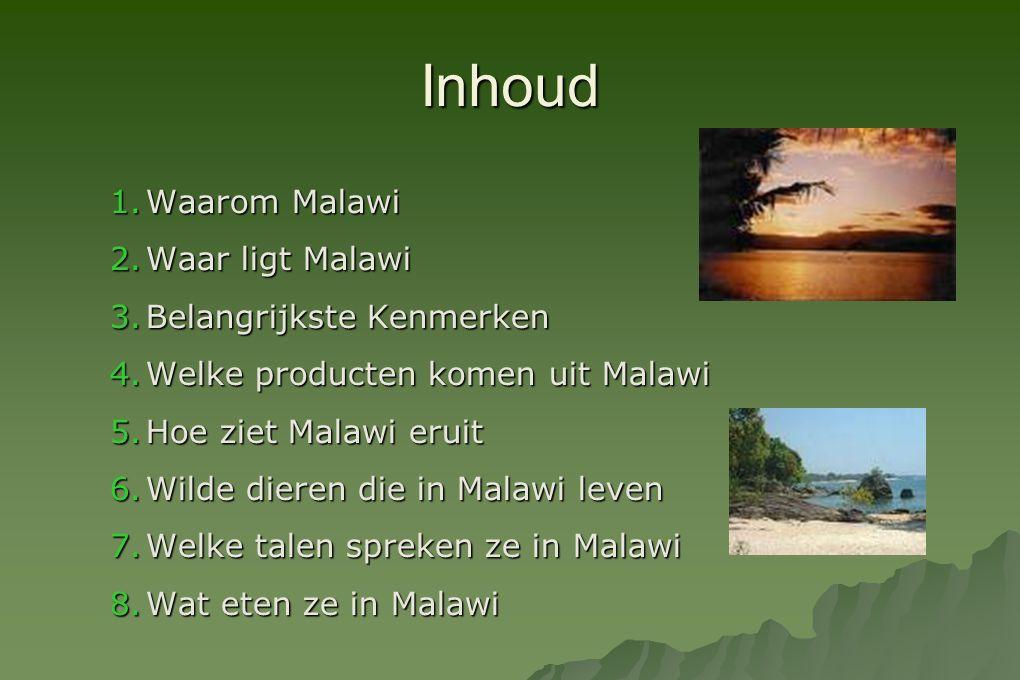 Inhoud 1.Waarom Malawi 2.Waar ligt Malawi 3.Belangrijkste Kenmerken 4.Welke producten komen uit Malawi 5.Hoe ziet Malawi eruit 6.Wilde dieren die in M