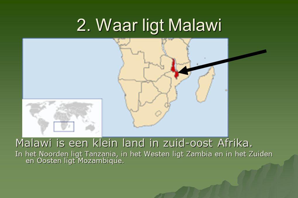 2. Waar ligt Malawi Malawi is een klein land in zuid-oost Afrika. In het Noorden ligt Tanzania, in het Westen ligt Zambia en in het Zuiden en Oosten l