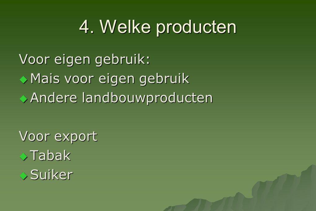 4. Welke producten Voor eigen gebruik:  Mais voor eigen gebruik  Andere landbouwproducten Voor export  Tabak  Suiker