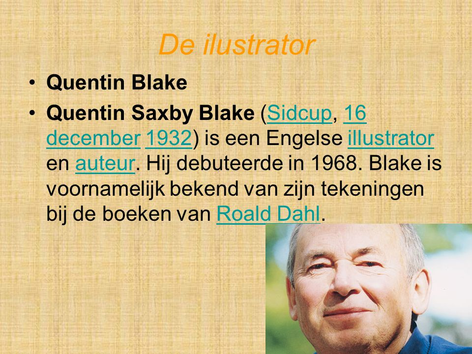 De ilustrator Quentin Blake Quentin Saxby Blake (Sidcup, 16 december 1932) is een Engelse illustrator en auteur. Hij debuteerde in 1968. Blake is voor