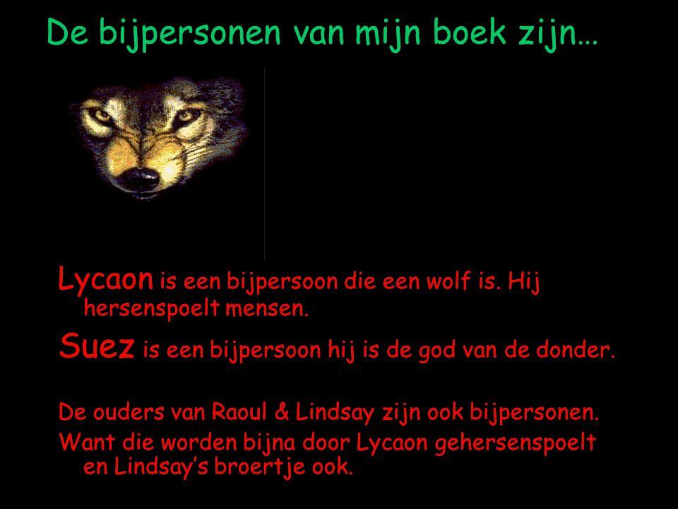 De bijpersonen van mijn boek zijn… Lycaon is een bijpersoon die een wolf is. Hij hersenspoelt mensen. Suez is een bijpersoon hij is de god van de dond