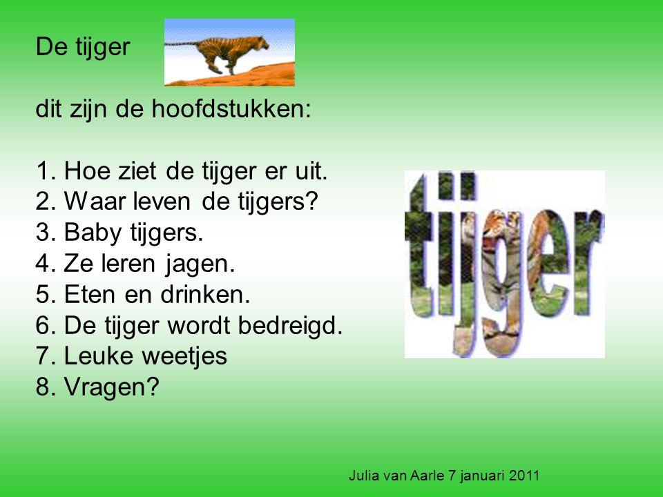 De tijger dit zijn de hoofdstukken: 1. Hoe ziet de tijger er uit. 2. Waar leven de tijgers? 3. Baby tijgers. 4. Ze leren jagen. 5. Eten en drinken. 6.