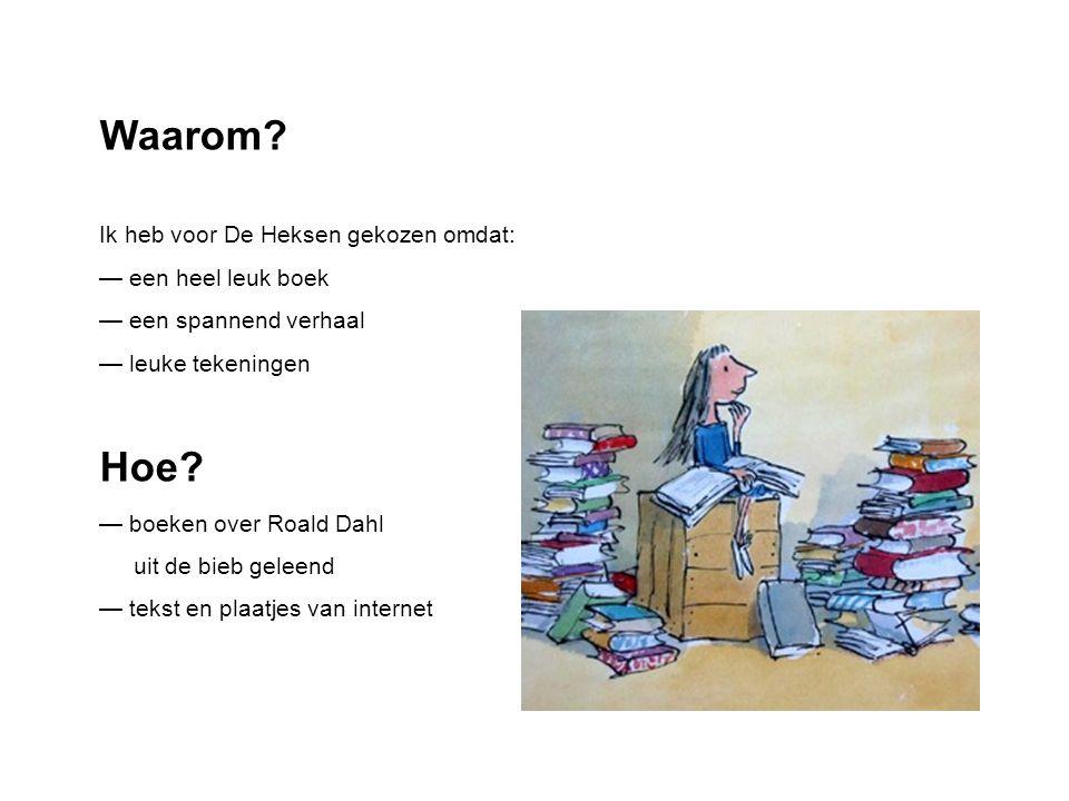 Waarom? Ik heb voor De Heksen gekozen omdat: — een heel leuk boek — een spannend verhaal — leuke tekeningen Hoe? — boeken over Roald Dahl uit de bieb