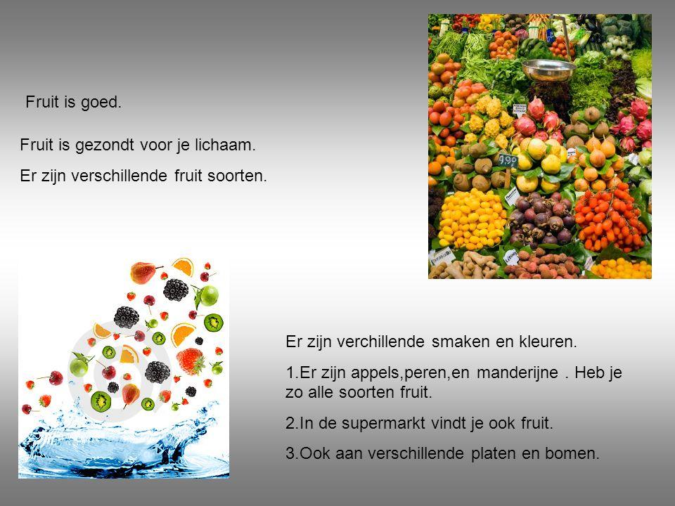 Fruit is goed. Fruit is gezondt voor je lichaam. Er zijn verschillende fruit soorten. Er zijn verchillende smaken en kleuren. 1.Er zijn appels,peren,e