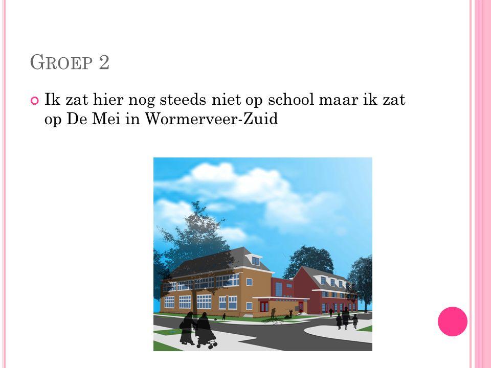 G ROEP 2 Ik zat hier nog steeds niet op school maar ik zat op De Mei in Wormerveer-Zuid