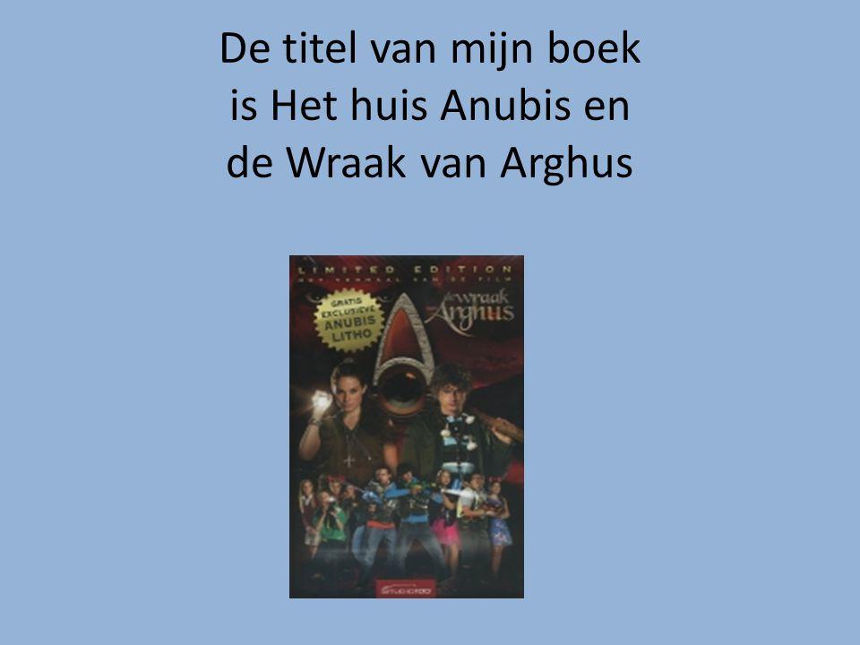 De titel van mijn boek is Het huis Anubis en de Wraak van Arghus