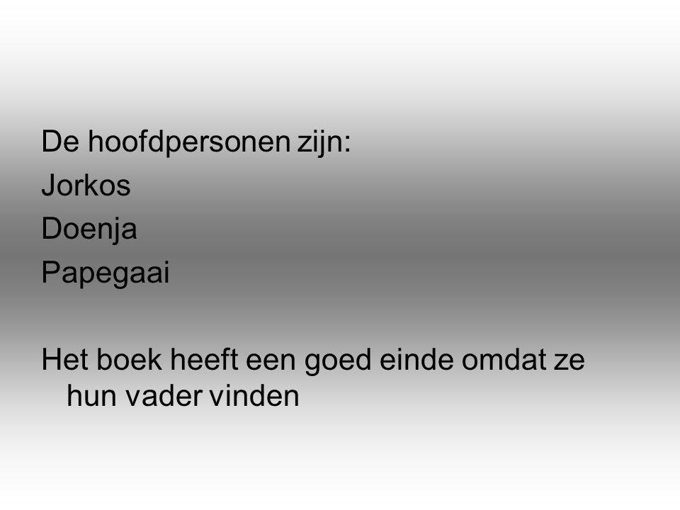 De hoofdpersonen zijn: Jorkos Doenja Papegaai Het boek heeft een goed einde omdat ze hun vader vinden