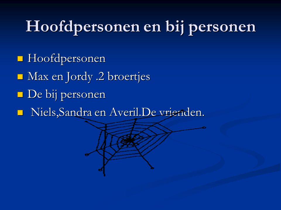 Hoofdpersonen en bij personen Hoofdpersonen Max en Jordy.2 broertjes De bij personen N Niels,Sandra en Averil.De vrienden.