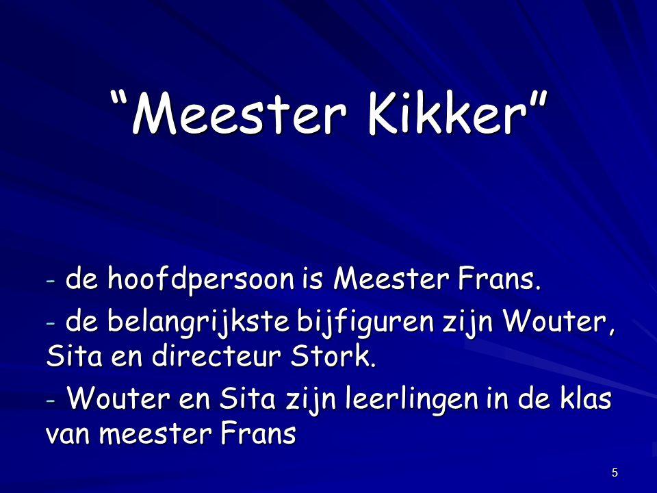 """5 """"Meester Kikker"""" - de hoofdpersoon is Meester Frans. - de belangrijkste bijfiguren zijn Wouter, Sita en directeur Stork. - Wouter en Sita zijn leerl"""