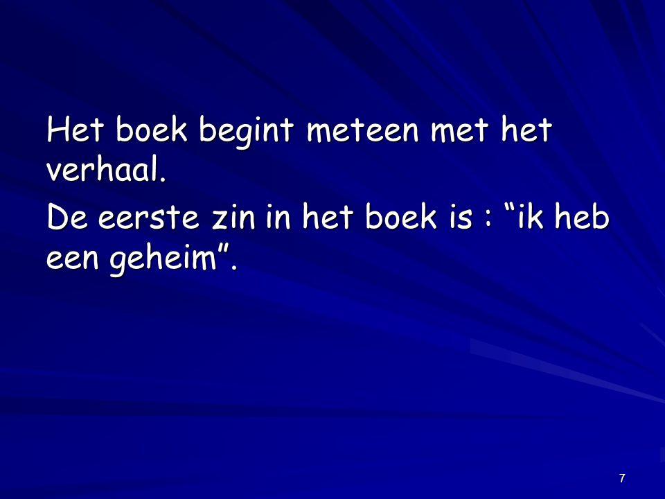 """7 Het boek begint meteen met het verhaal. De eerste zin in het boek is : """"ik heb een geheim""""."""