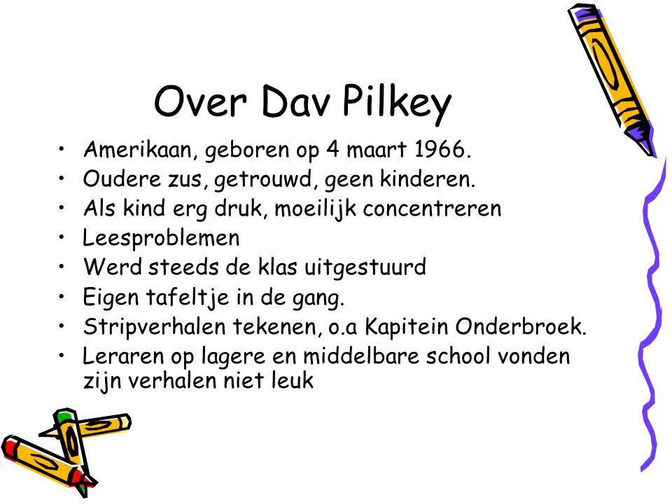 Over Dav Pilkey Amerikaan, geboren op 4 maart 1966. Oudere zus, getrouwd, geen kinderen. Als kind erg druk, moeilijk concentreren Leesproblemen Werd s