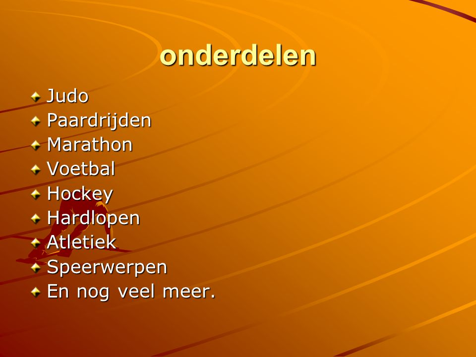 onderdelen JudoPaardrijdenMarathonVoetbalHockeyHardlopenAtletiekSpeerwerpen En nog veel meer.