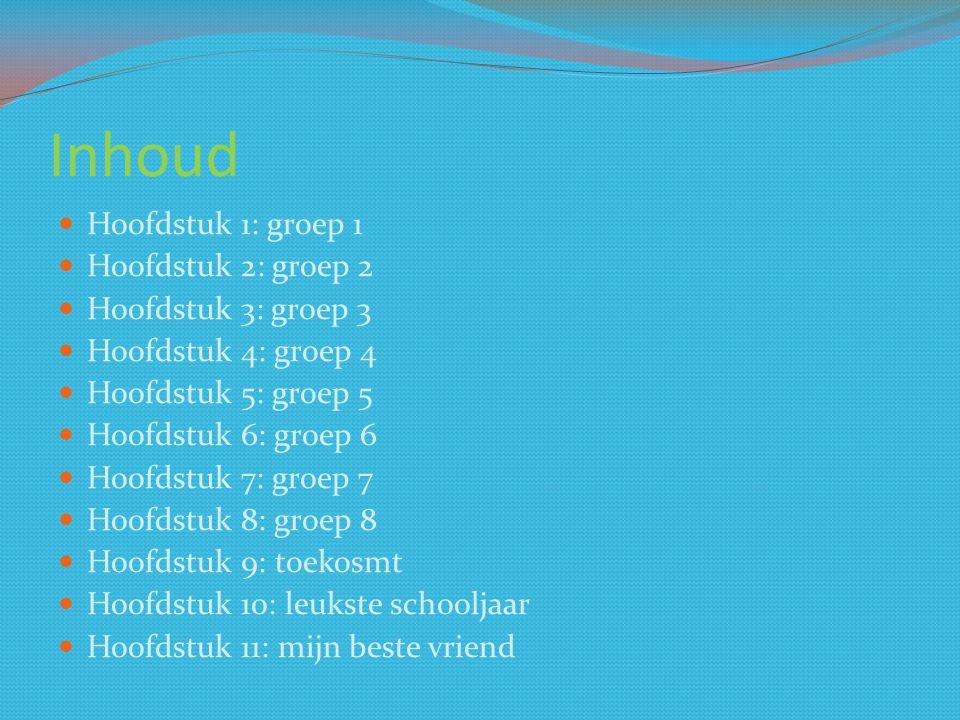 Inhoud Hoofdstuk 1: groep 1 Hoofdstuk 2: groep 2 Hoofdstuk 3: groep 3 Hoofdstuk 4: groep 4 Hoofdstuk 5: groep 5 Hoofdstuk 6: groep 6 Hoofdstuk 7: groep 7 Hoofdstuk 8: groep 8 Hoofdstuk 9: toekosmt Hoofdstuk 10: leukste schooljaar Hoofdstuk 11: mijn beste vriend