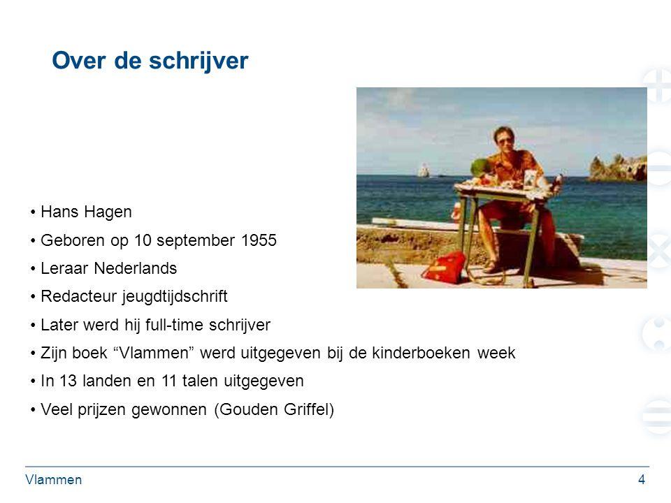 Vlammen4 Over de schrijver Hans Hagen Geboren op 10 september 1955 Leraar Nederlands Redacteur jeugdtijdschrift Later werd hij full-time schrijver Zijn boek Vlammen werd uitgegeven bij de kinderboeken week In 13 landen en 11 talen uitgegeven Veel prijzen gewonnen (Gouden Griffel)