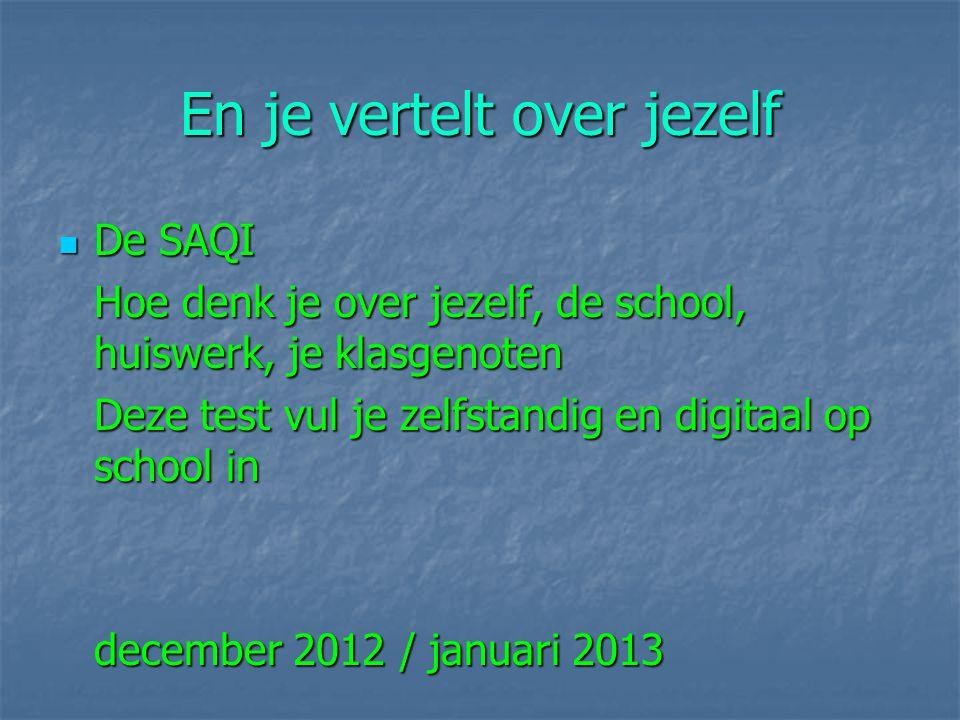 En je vertelt over jezelf De SAQI De SAQI Hoe denk je over jezelf, de school, huiswerk, je klasgenoten Deze test vul je zelfstandig en digitaal op school in december 2012 / januari 2013
