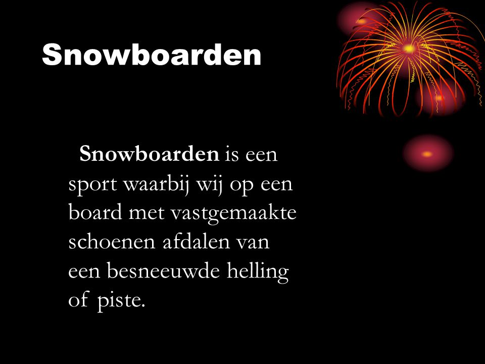 Snowboarden. Snowboarden is een sport waarbij wij op een board met vastgemaakte schoenen afdalen van een besneeuwde helling of piste.