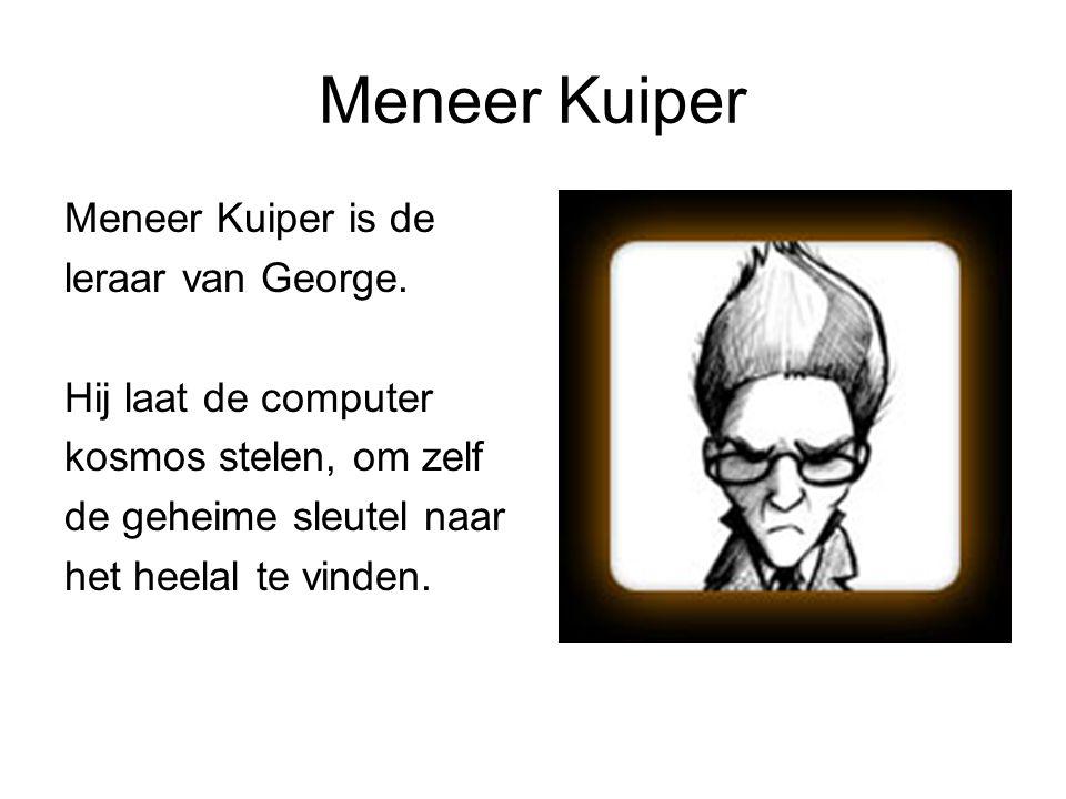 Meneer Kuiper Meneer Kuiper is de leraar van George. Hij laat de computer kosmos stelen, om zelf de geheime sleutel naar het heelal te vinden.