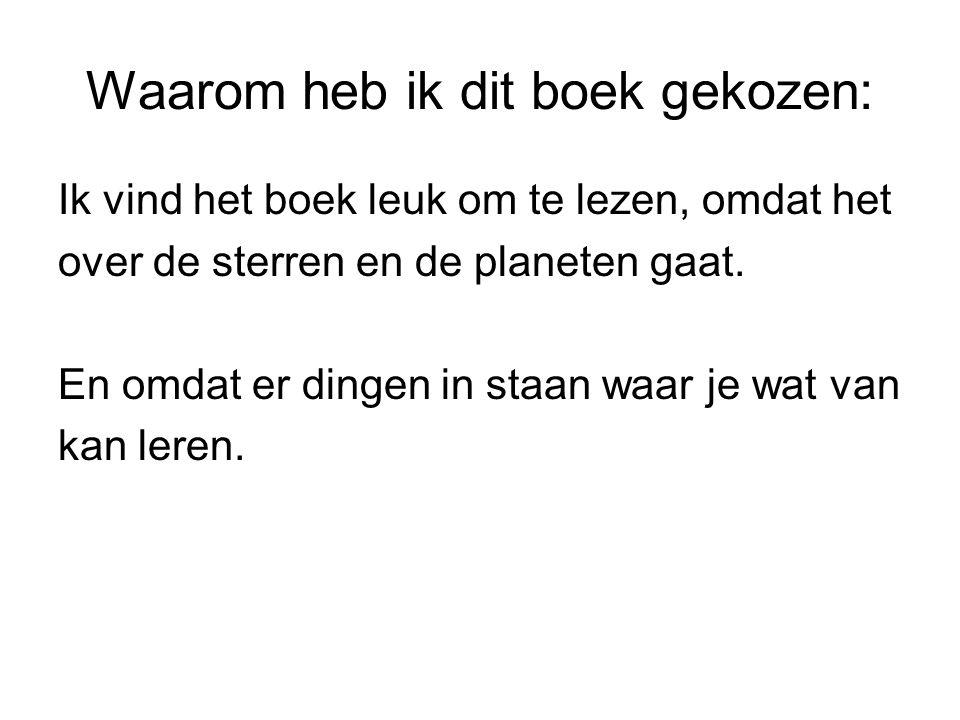 Waarom heb ik dit boek gekozen: Ik vind het boek leuk om te lezen, omdat het over de sterren en de planeten gaat. En omdat er dingen in staan waar je