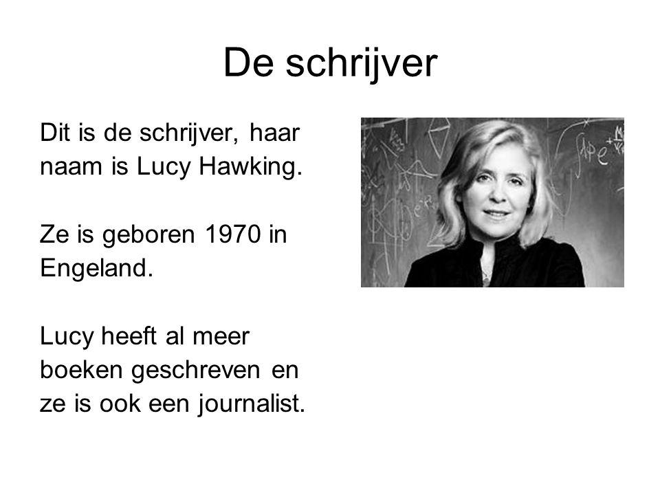 De schrijver Dit is de schrijver, haar naam is Lucy Hawking. Ze is geboren 1970 in Engeland. Lucy heeft al meer boeken geschreven en ze is ook een jou