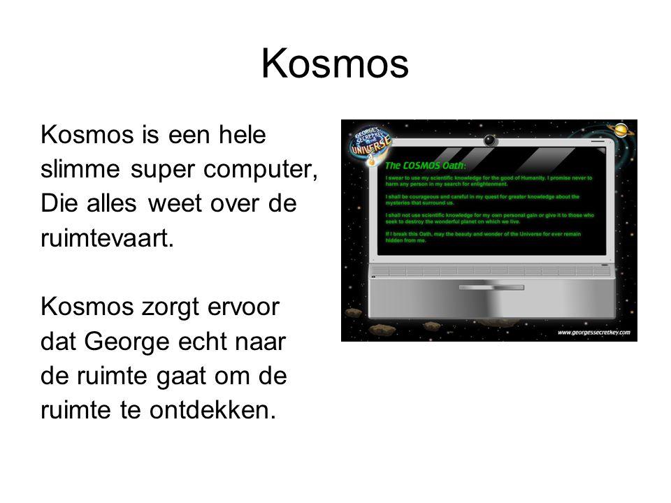 Kosmos Kosmos is een hele slimme super computer, Die alles weet over de ruimtevaart. Kosmos zorgt ervoor dat George echt naar de ruimte gaat om de rui
