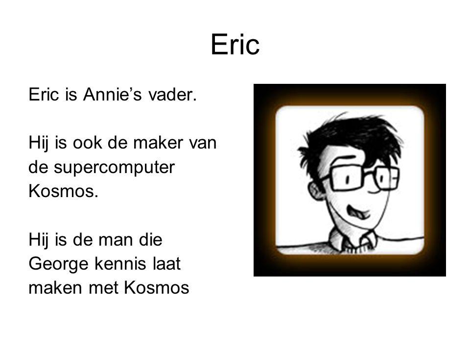 Eric Eric is Annie's vader. Hij is ook de maker van de supercomputer Kosmos. Hij is de man die George kennis laat maken met Kosmos