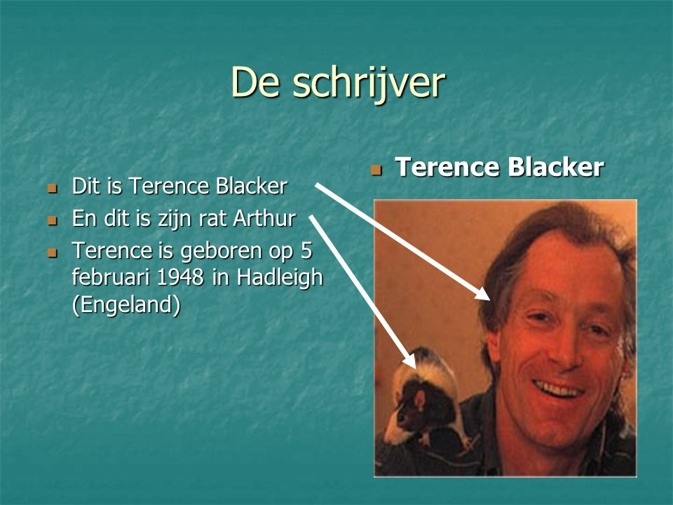De schrijver Dit is Terence Blacker Dit is Terence Blacker En dit is zijn rat Arthur En dit is zijn rat Arthur Terence is geboren op 5 februari 1948 in Hadleigh (Engeland) Terence is geboren op 5 februari 1948 in Hadleigh (Engeland) Terence Blacker Terence Blacker