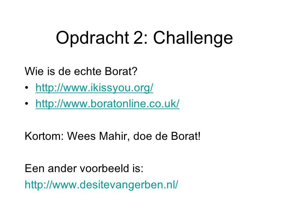 Opdracht 2: Challenge Wie is de echte Borat? http://www.ikissyou.org/ http://www.boratonline.co.uk/ Kortom: Wees Mahir, doe de Borat! Een ander voorbe