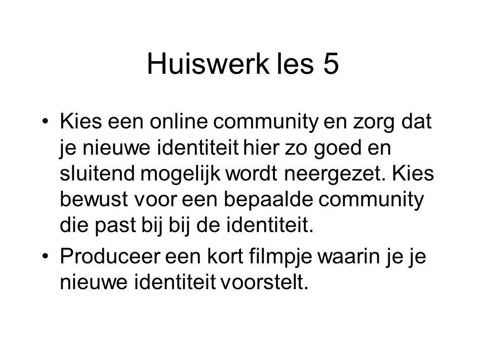 Huiswerk les 5 Kies een online community en zorg dat je nieuwe identiteit hier zo goed en sluitend mogelijk wordt neergezet. Kies bewust voor een bepa