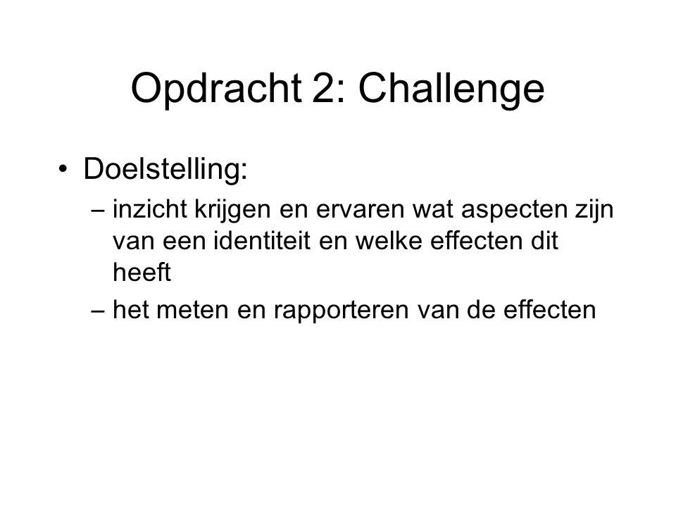Opdracht 2: Challenge Doelstelling: –inzicht krijgen en ervaren wat aspecten zijn van een identiteit en welke effecten dit heeft –het meten en rapporteren van de effecten