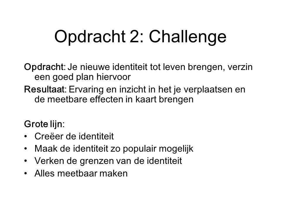 Opdracht 2: Challenge Opdracht: Je nieuwe identiteit tot leven brengen, verzin een goed plan hiervoor Resultaat: Ervaring en inzicht in het je verplaatsen en de meetbare effecten in kaart brengen Grote lijn: Creëer de identiteit Maak de identiteit zo populair mogelijk Verken de grenzen van de identiteit Alles meetbaar maken