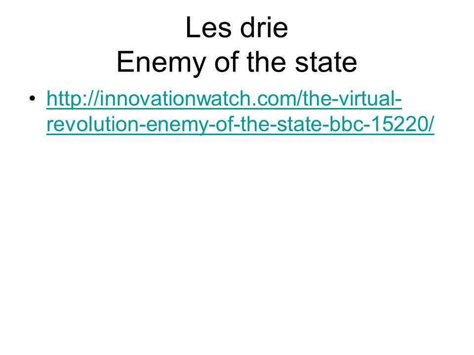 Les drie Enemy of the state http://innovationwatch.com/the-virtual- revolution-enemy-of-the-state-bbc-15220/http://innovationwatch.com/the-virtual- revolution-enemy-of-the-state-bbc-15220/